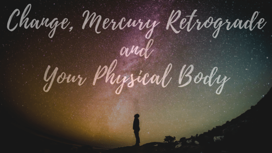Change, Mercury Retrograde, and Your Physical Body